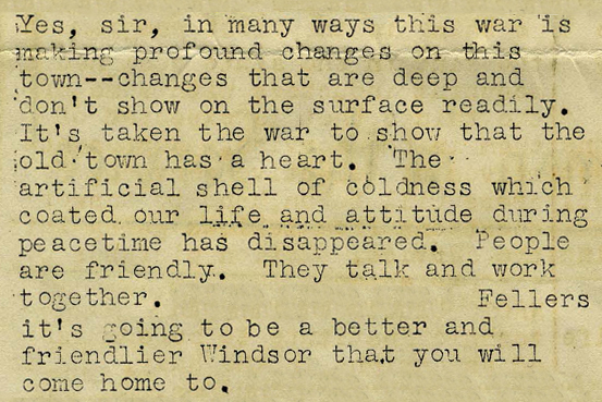 Yes, sir, in many ways this war is making profound changes on this town—changes that are deep and don't show on the surface readily. It's taken a war to show that the old town has a heart. The artificial shell of coldness which coated our life and attitude during peacetime has disappeared. People are friendly. They talk and work together…Fellers it's going to be a better and friendlier Windsor that you will come home to.